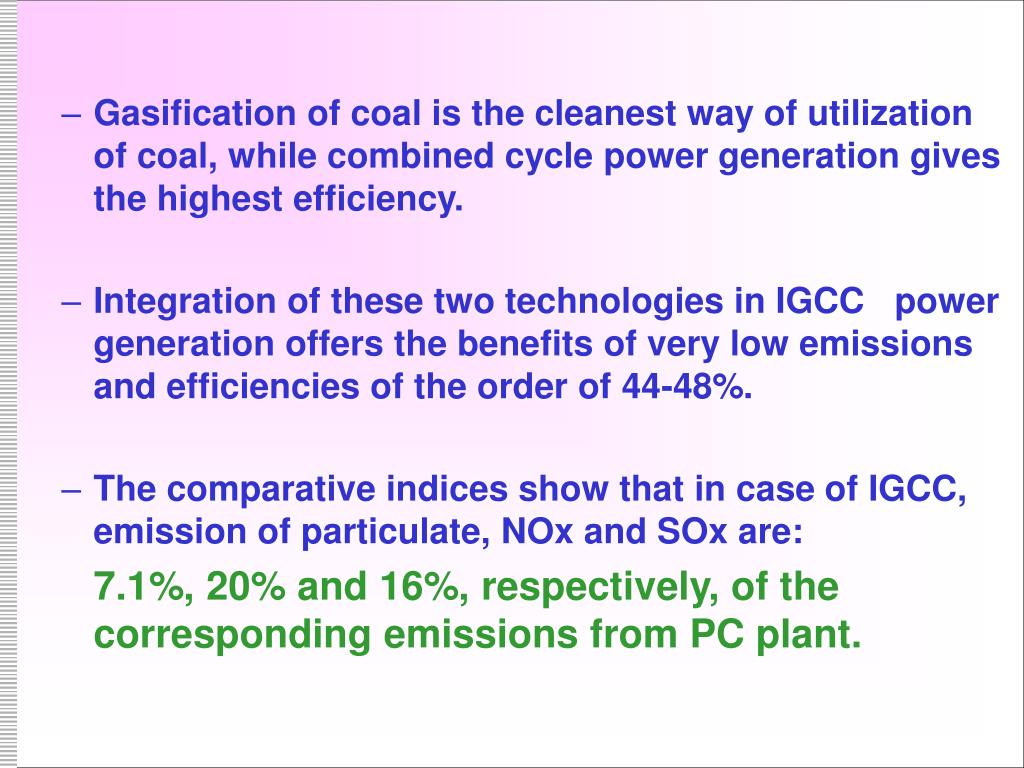 Gasification of coal is the cleanest way of utilization of coal, while combined cycle power generation gives the highest efficiency.