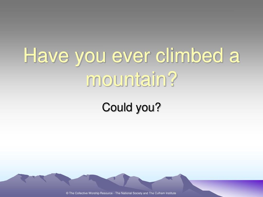 Have you ever climbed a mountain?