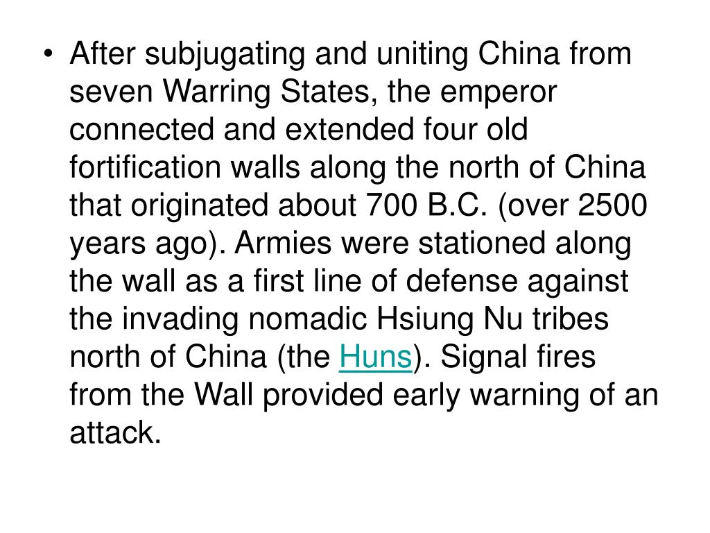 After subjugating and uniting China from seven Warring States, the emperor connected and extended four old fortification walls along the north of China that originated about 700 B.C. (over 2500 years ago). Armies were stationed along the wall as a first line of defense against the invading nomadic Hsiung Nu tribes north of China (the