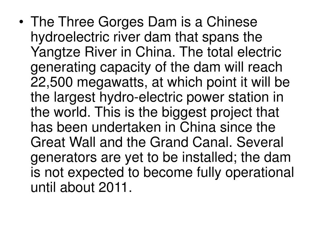 The Three Gorges Dam is a Chinese hydroelectric river dam that spans the Yangtze River in China. The total electric generating capacity of the dam will reach 22,500 megawatts, at which point it will be the largest hydro-electric power station in the world. This is the biggest project that has been undertaken in China since the Great Wall and the Grand Canal. Several generators are yet to be installed; the dam is not expected to become fully operational until about 2011.
