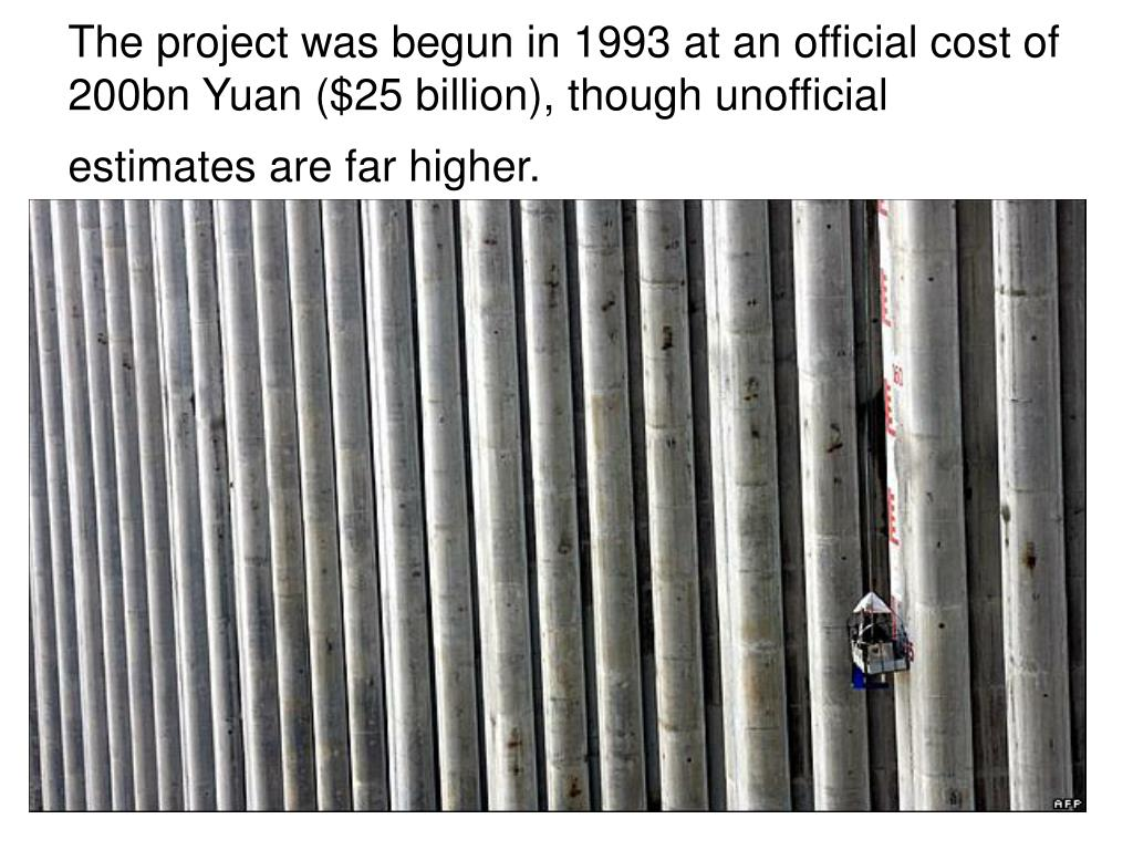 The project was begun in 1993 at an official cost of 200bn Yuan ($25 billion), though unofficial estimates are far higher.