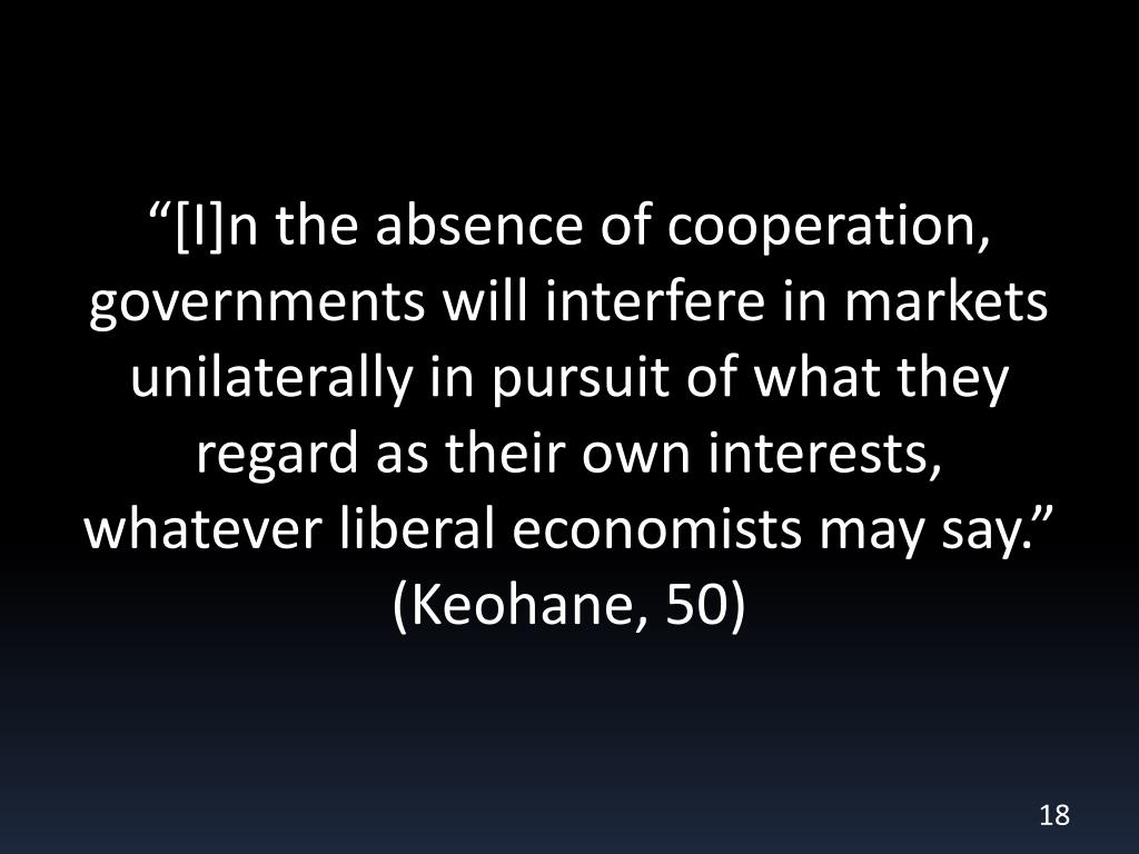 """""""[I]n the absence of cooperation, governments will interfere in markets unilaterally in pursuit of what they regard as their own interests, whatever liberal economists may say."""" (Keohane, 50)"""