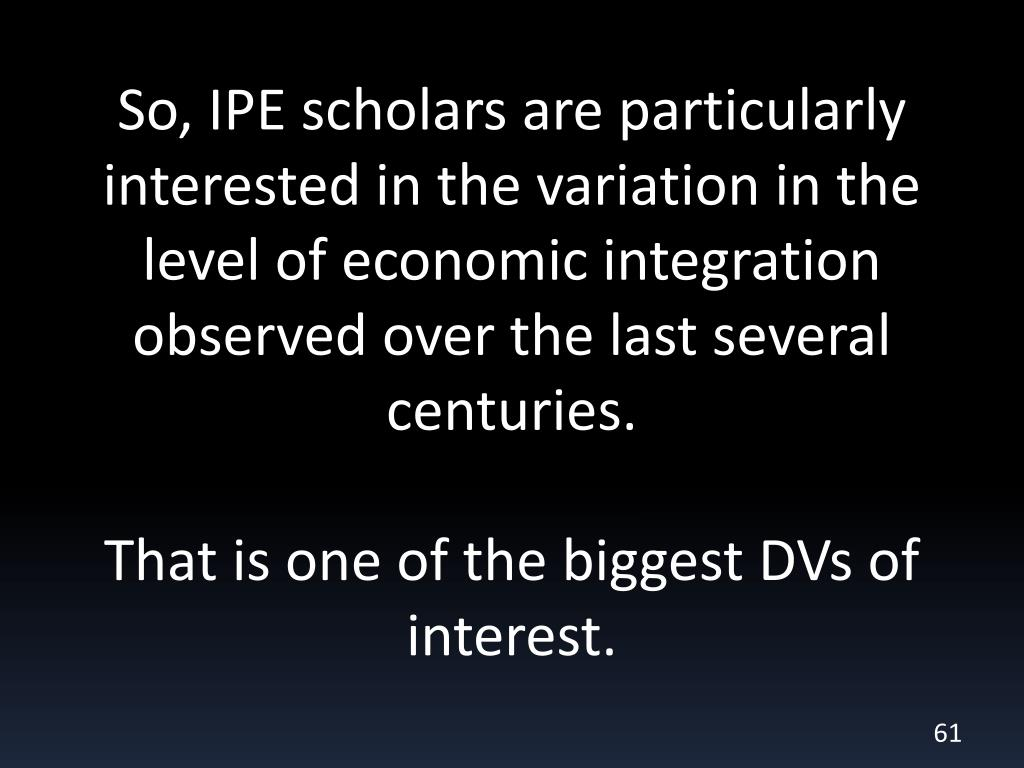 So, IPE scholars are particularly interested in the variation in the level of economic integration observed over the last several centuries.