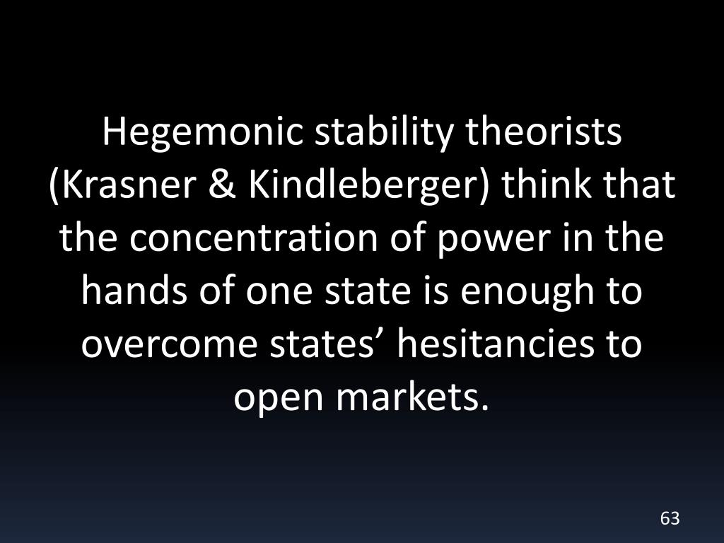 Hegemonic stability theorists (Krasner & Kindleberger) think that the concentration of power in the hands of one state is enough to overcome states' hesitancies to open markets.