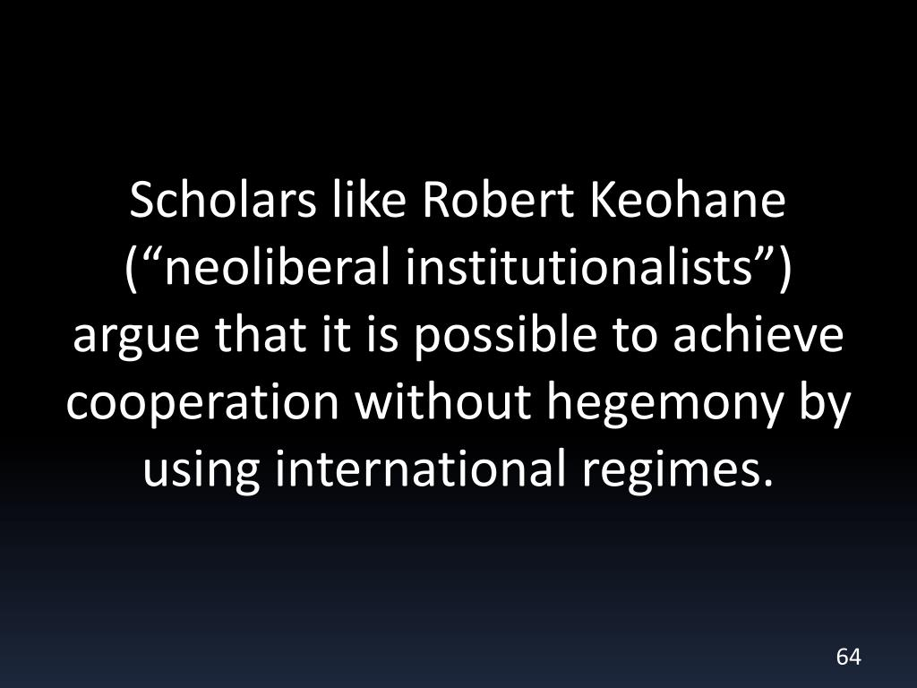 """Scholars like Robert Keohane (""""neoliberal institutionalists"""") argue that it is possible to achieve cooperation without hegemony by using international regimes."""