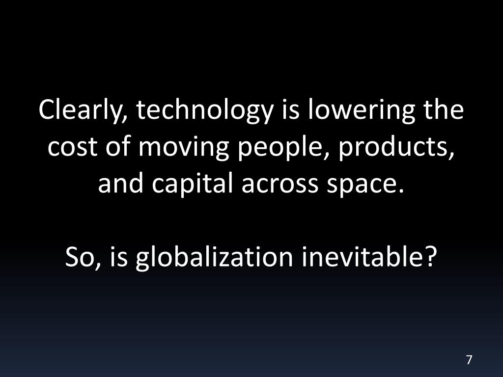 Clearly, technology is lowering the cost of moving people, products, and capital across space.