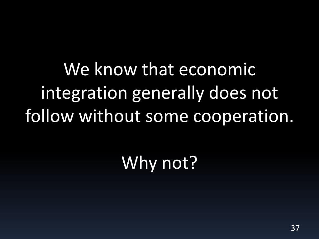 We know that economic integration generally does not follow without some cooperation.