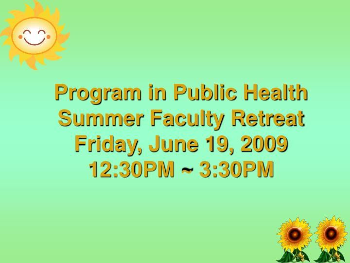 Program in public health summer faculty retreat friday june 19 2009 12 30pm 3 30pm