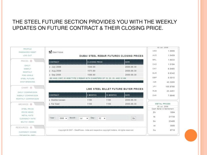 THE STEEL FUTURE SECTION PROVIDES YOU WITH THE WEEKLY UPDATES ON FUTURE CONTRACT & THEIR CLOSING PRICE.