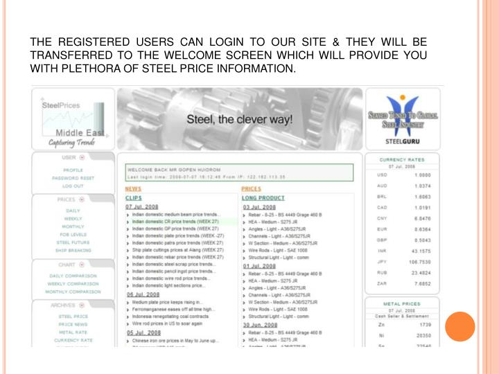 THE REGISTERED USERS CAN LOGIN TO OUR SITE & THEY WILL BE TRANSFERRED TO THE WELCOME SCREEN WHICH WILL PROVIDE YOU WITH PLETHORA OF STEEL PRICE INFORMATION.