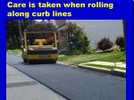 care is taken when rolling along curb lines