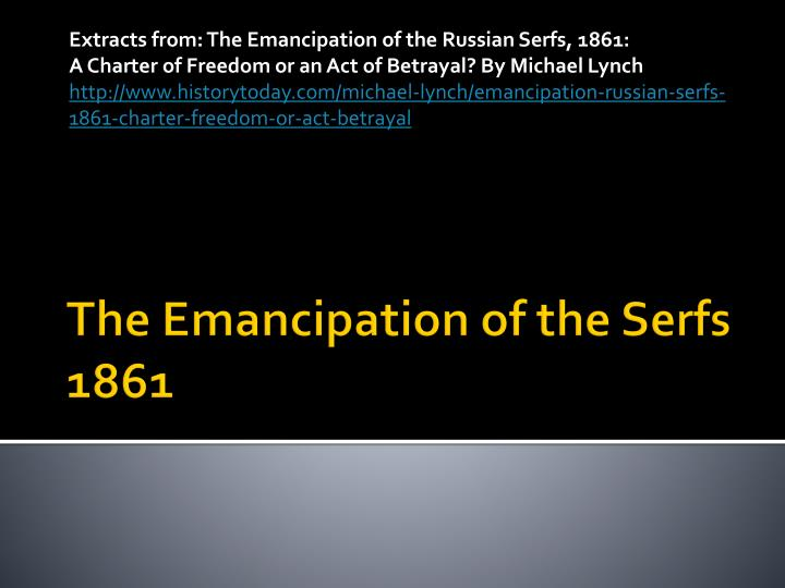 the emancipation of serfs in 1861 Emancipation, edict of, 1861, the mechanism by which czar alexander ii freed all russian serfs (one third of the total population) all personal serfdom was abolished, and the peasants were to receive land from the landlords and pay them for it.