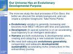 our universe has an evolutionary developmental purpose