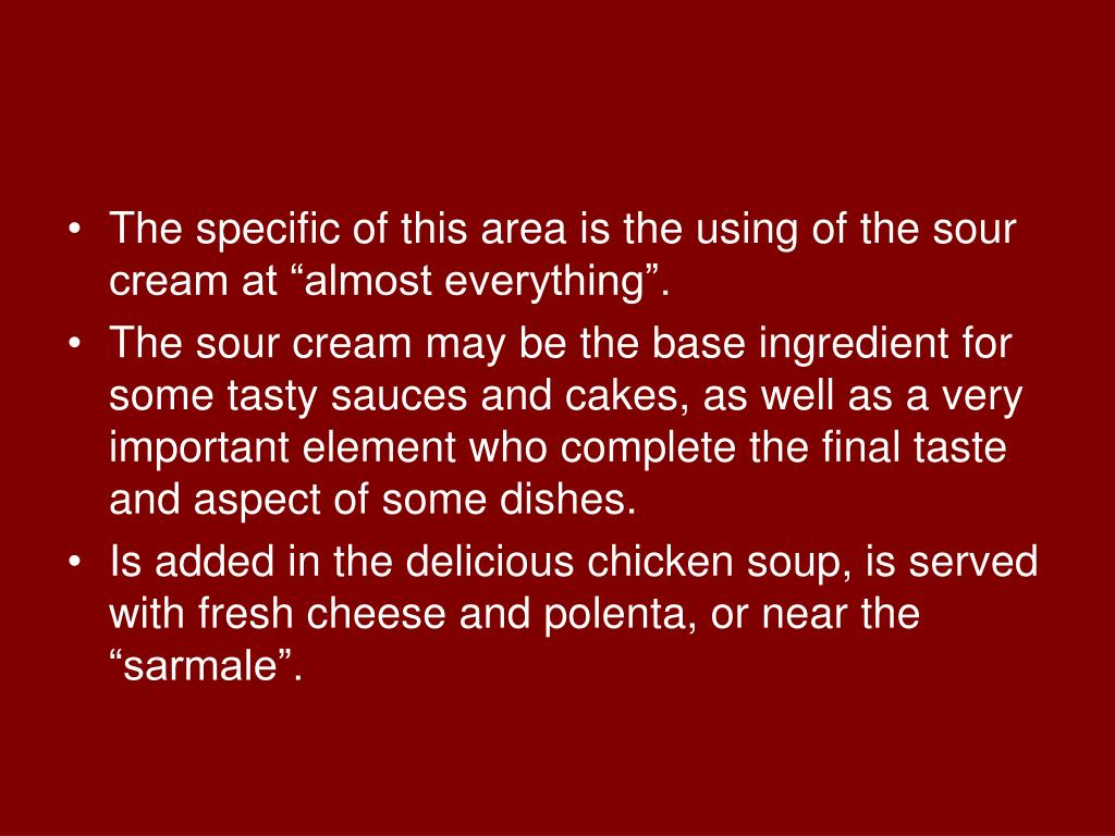 """The specific of this area is the using of the sour cream at """"almost everything""""."""