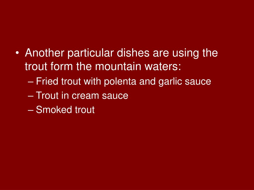 Another particular dishes are using the trout form the mountain waters: