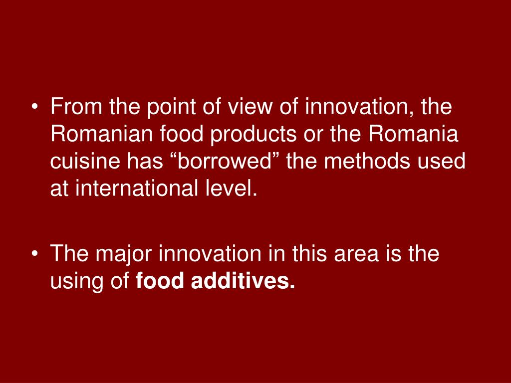 """From the point of view of innovation, the Romanian food products or the Romania cuisine has """"borrowed"""" the methods used at international level."""
