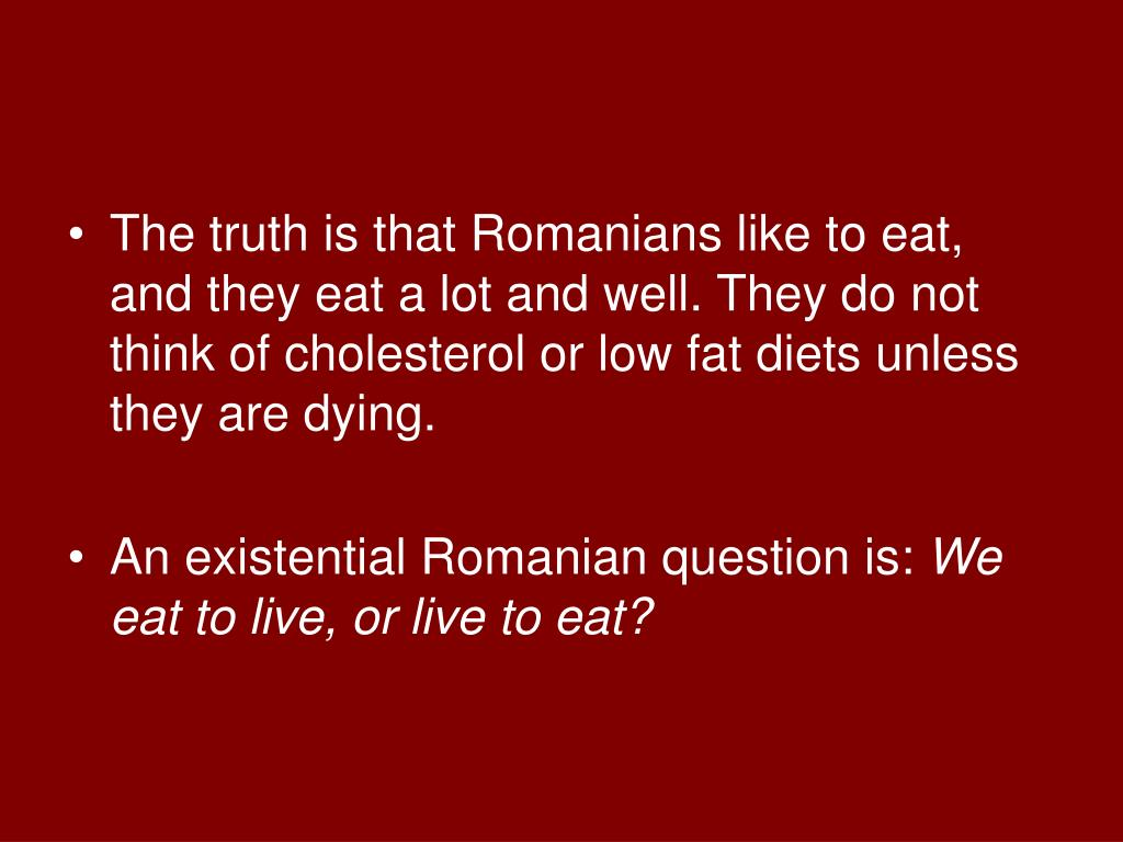 The truth is that Romanians like to eat, and they eat a lot and well. They do not think of cholesterol or low fat diets unless they are dying.