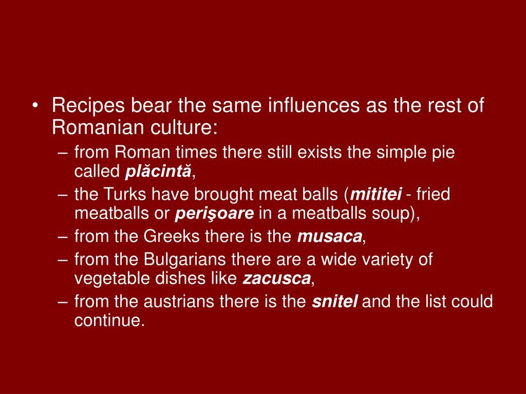 Recipes bear the same influences as the rest of Romanian culture: