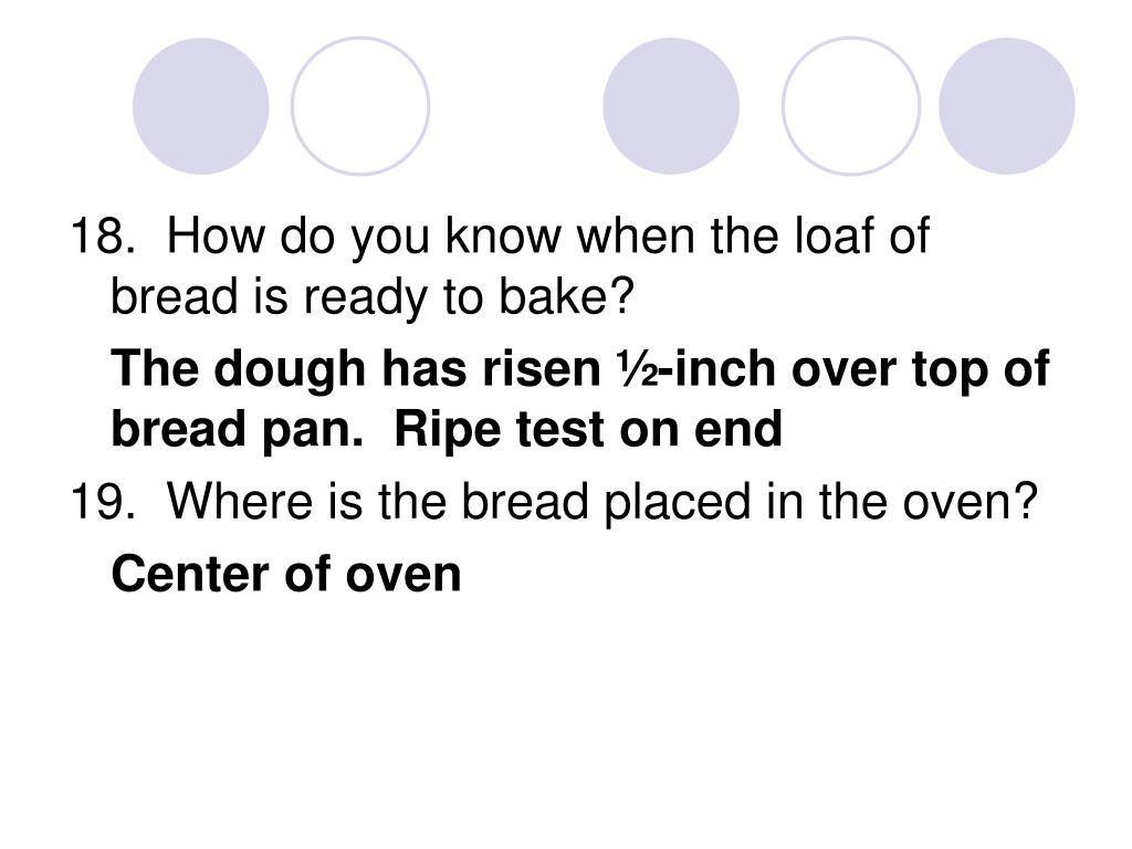 18.  How do you know when the loaf of bread is ready to bake?