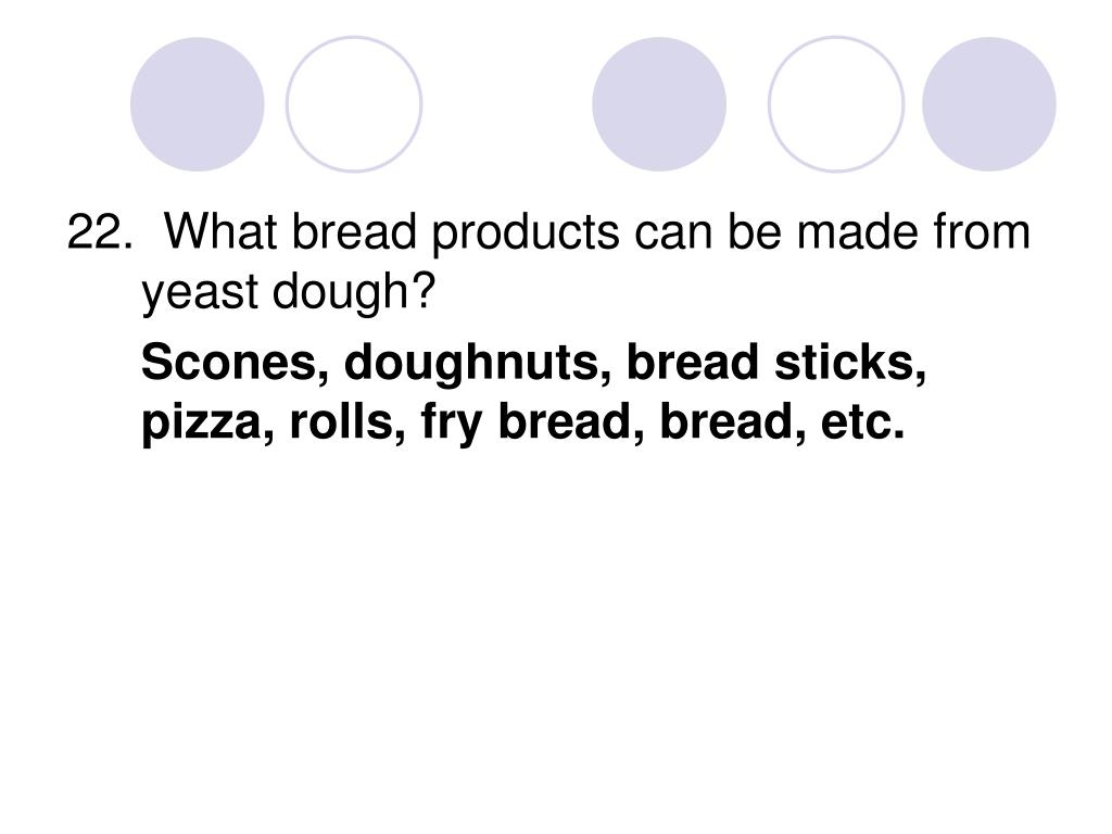 22.  What bread products can be made from yeast dough?