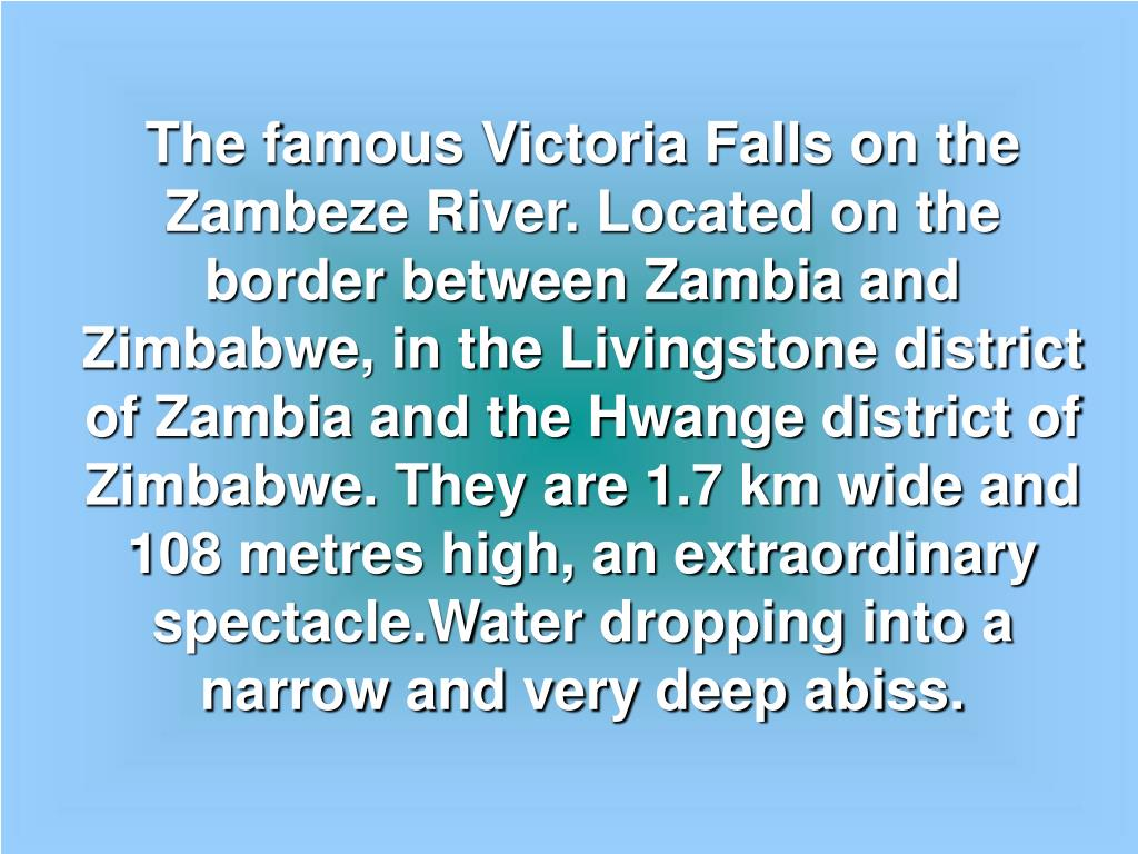 The famous Victoria Falls on the  Zambeze River. Located on the border between Zambia and Zimbabwe, in the Livingstone district of Zambia and the Hwange district of Zimbabwe. They are 1.7 km wide and 108 metres high, an extraordinary spectacle.Water dropping into a narrow and very deep abiss.
