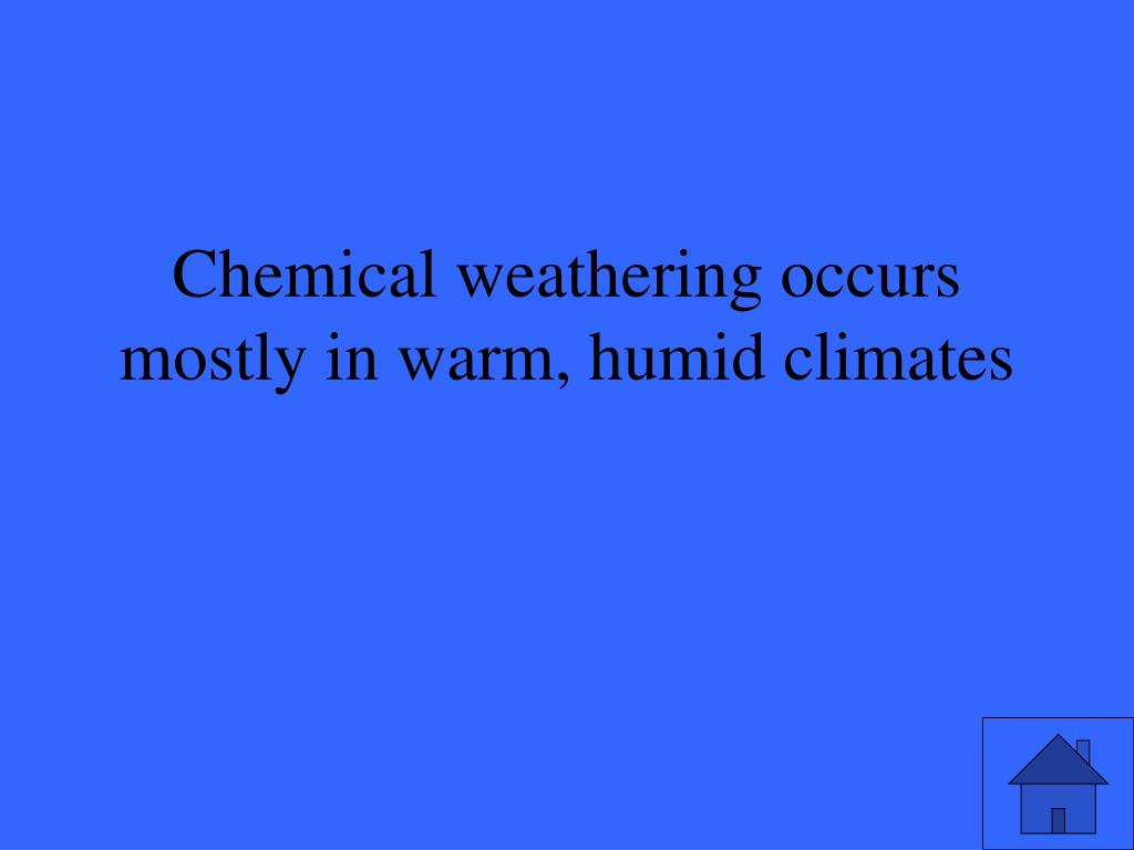 Chemical weathering occurs mostly in warm, humid climates
