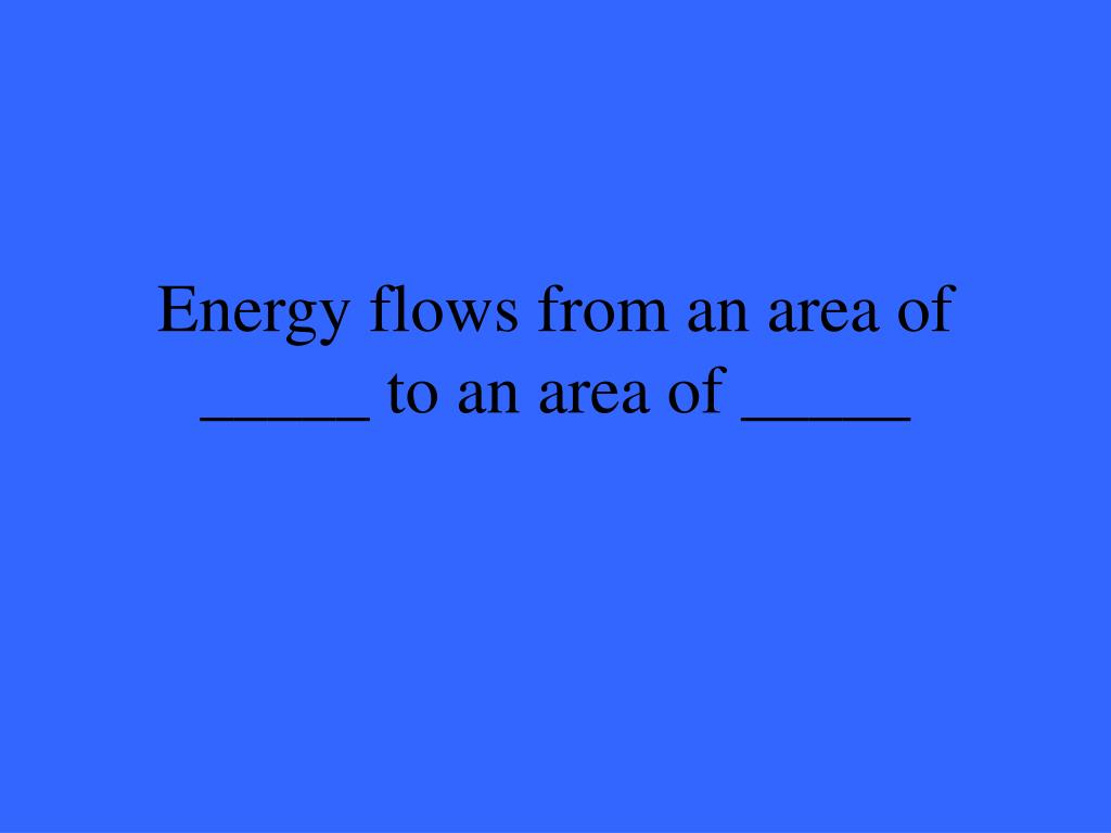 Energy flows from an area of _____ to an area of _____