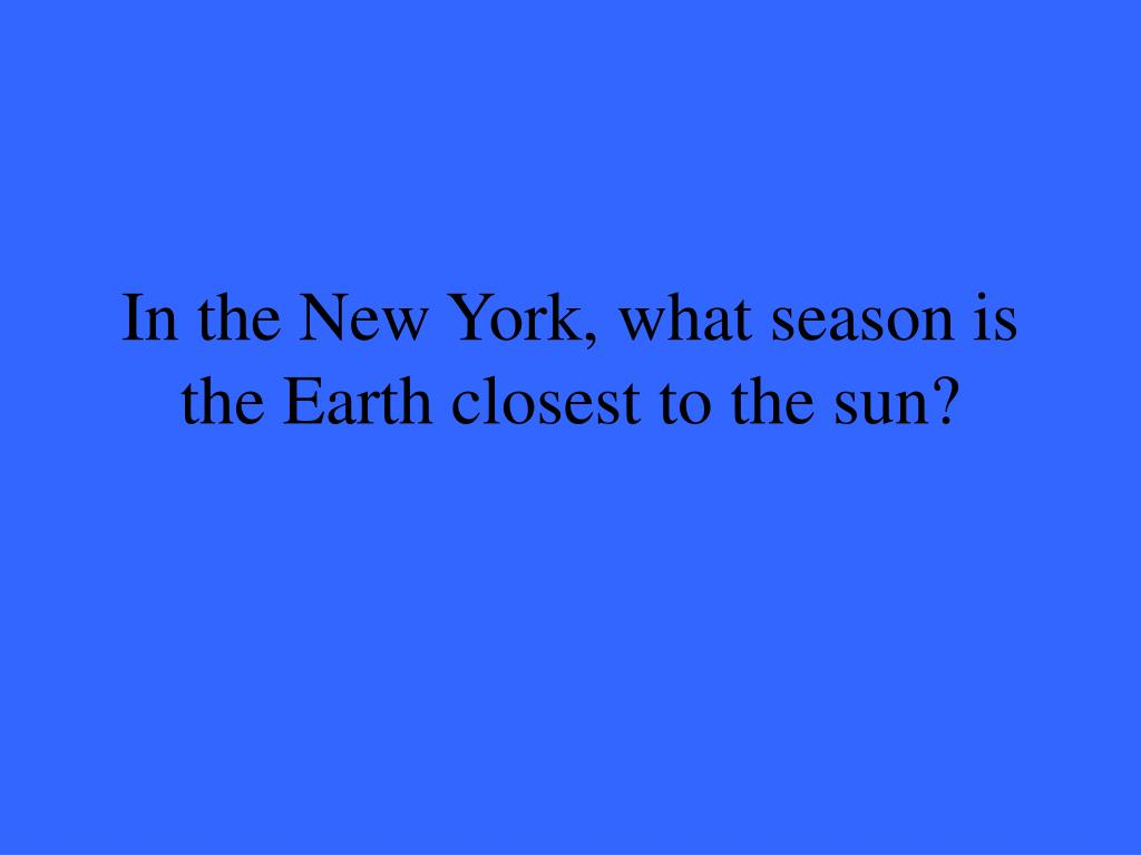 In the New York, what season is the Earth closest to the sun?