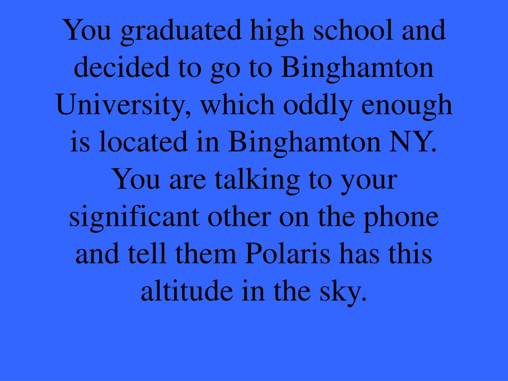 You graduated high school and decided to go to Binghamton University, which oddly enough is located in Binghamton NY.  You are talking to your significant other on the phone and tell them Polaris has this altitude in the sky.