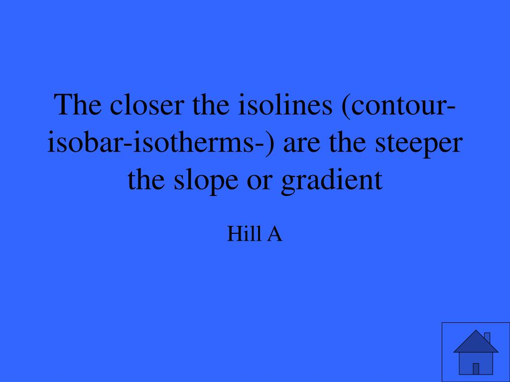 The closer the isolines (contour-isobar-isotherms-) are the steeper the slope or gradient
