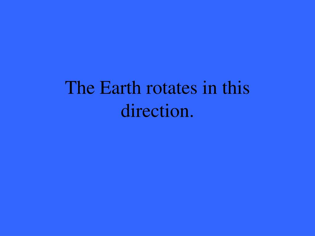 The Earth rotates in this direction.