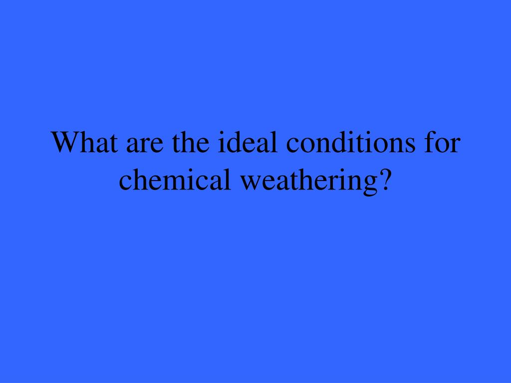 What are the ideal conditions for chemical weathering?