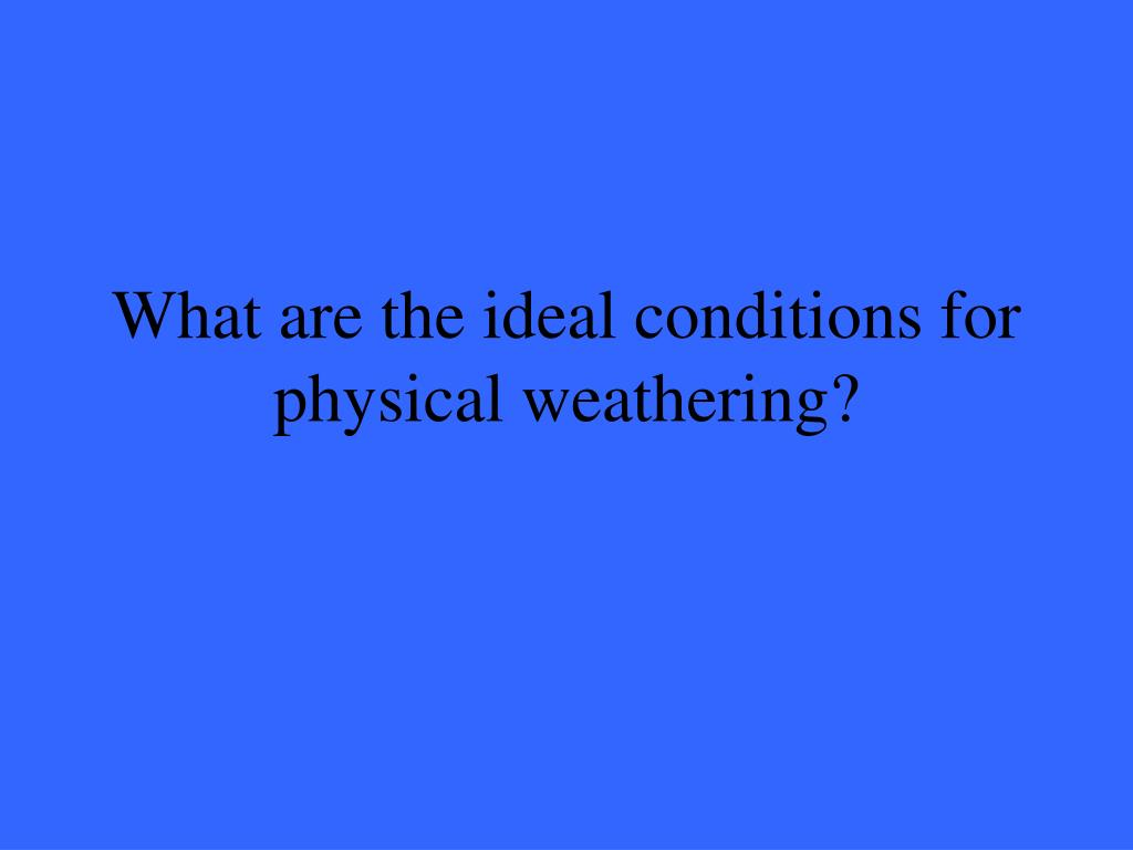What are the ideal conditions for physical weathering?