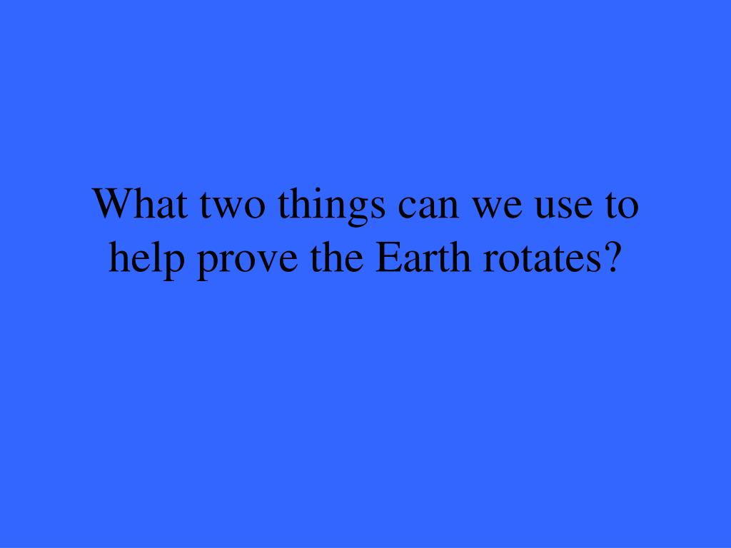 What two things can we use to help prove the Earth rotates?