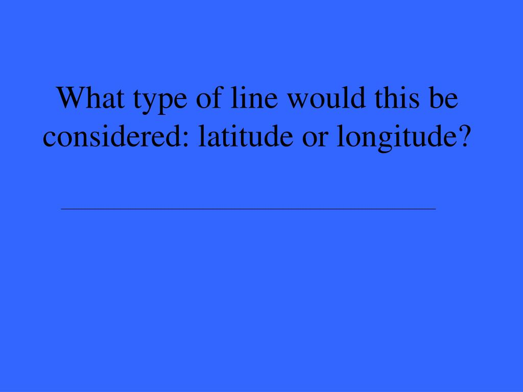 What type of line would this be considered: latitude or longitude?