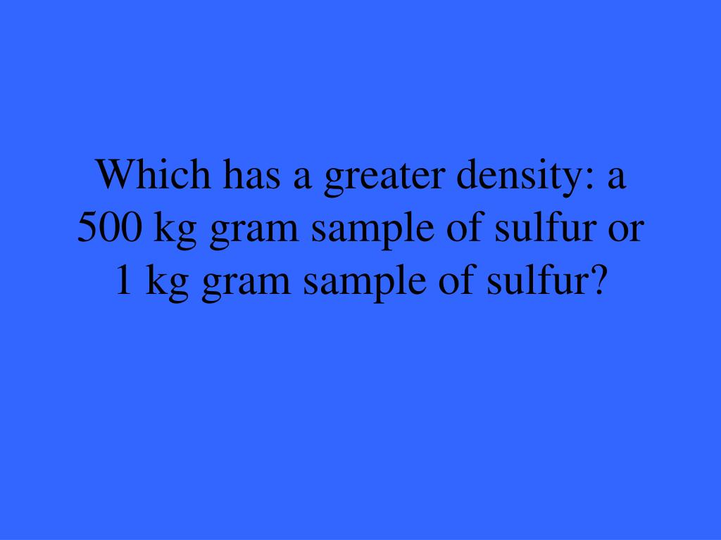 Which has a greater density: a 500 kg gram sample of sulfur or 1 kg gram sample of sulfur?