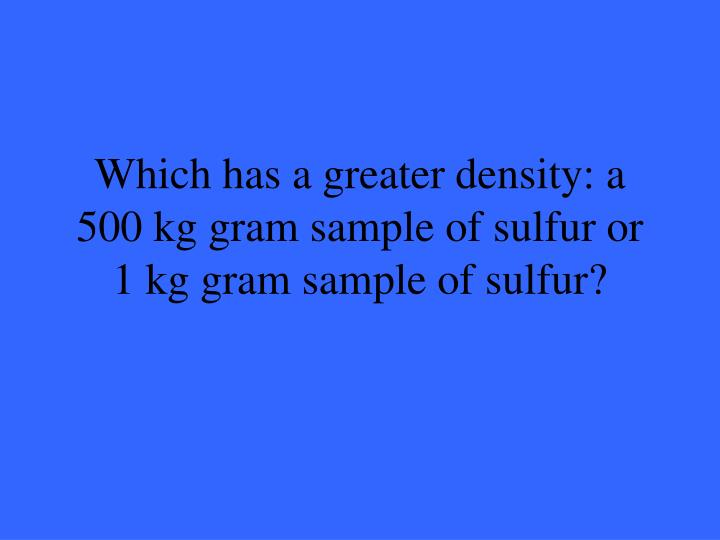 Which has a greater density a 500 kg gram sample of sulfur or 1 kg gram sample of sulfur