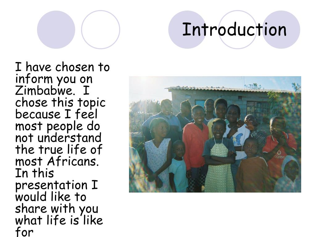 I have chosen to inform you on Zimbabwe.  I chose this topic because I feel most people do not understand the true life of most Africans.  In this presentation I would like to share with you what life is like for Zimbabweans.