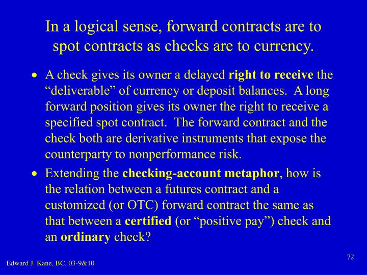 In a logical sense, forward contracts are to spot contracts as checks are to currency.