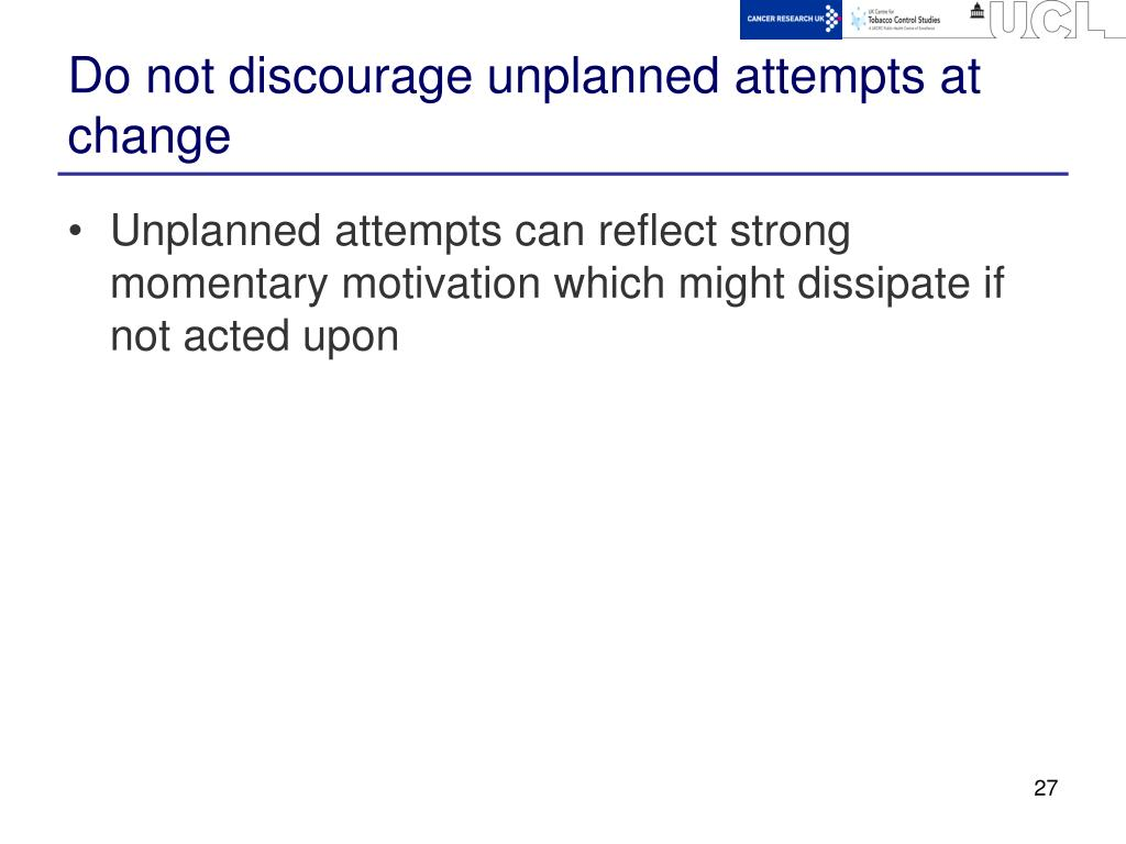 Do not discourage unplanned attempts at change
