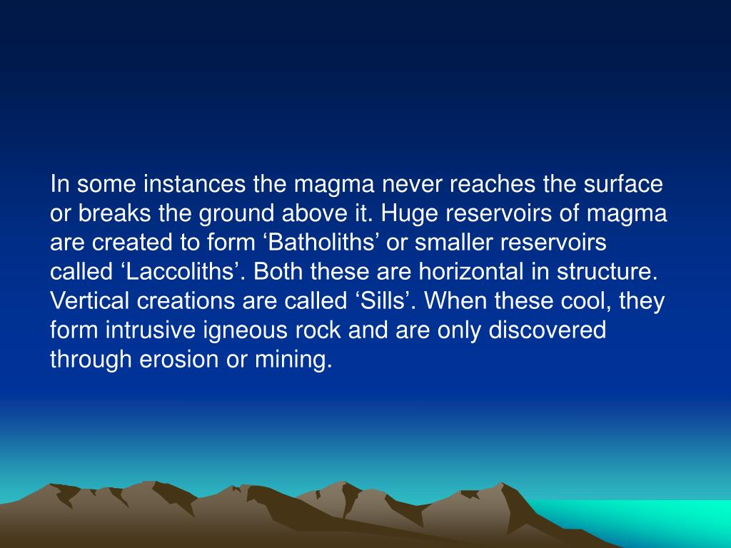 In some instances the magma never reaches the surface or breaks the ground above it. Huge reservoirs of magma are created to form 'Batholiths' or smaller reservoirs called 'Laccoliths'. Both these are horizontal in structure. Vertical creations are called 'Sills'. When these cool, they form intrusive igneous rock and are only discovered through erosion or mining.