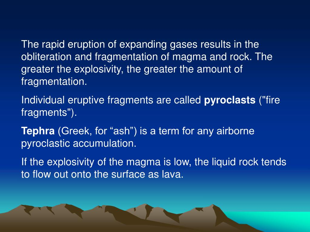The rapid eruption of expanding gases results in the obliteration and fragmentation of magma and rock. The greater the explosivity, the greater the amount of fragmentation.