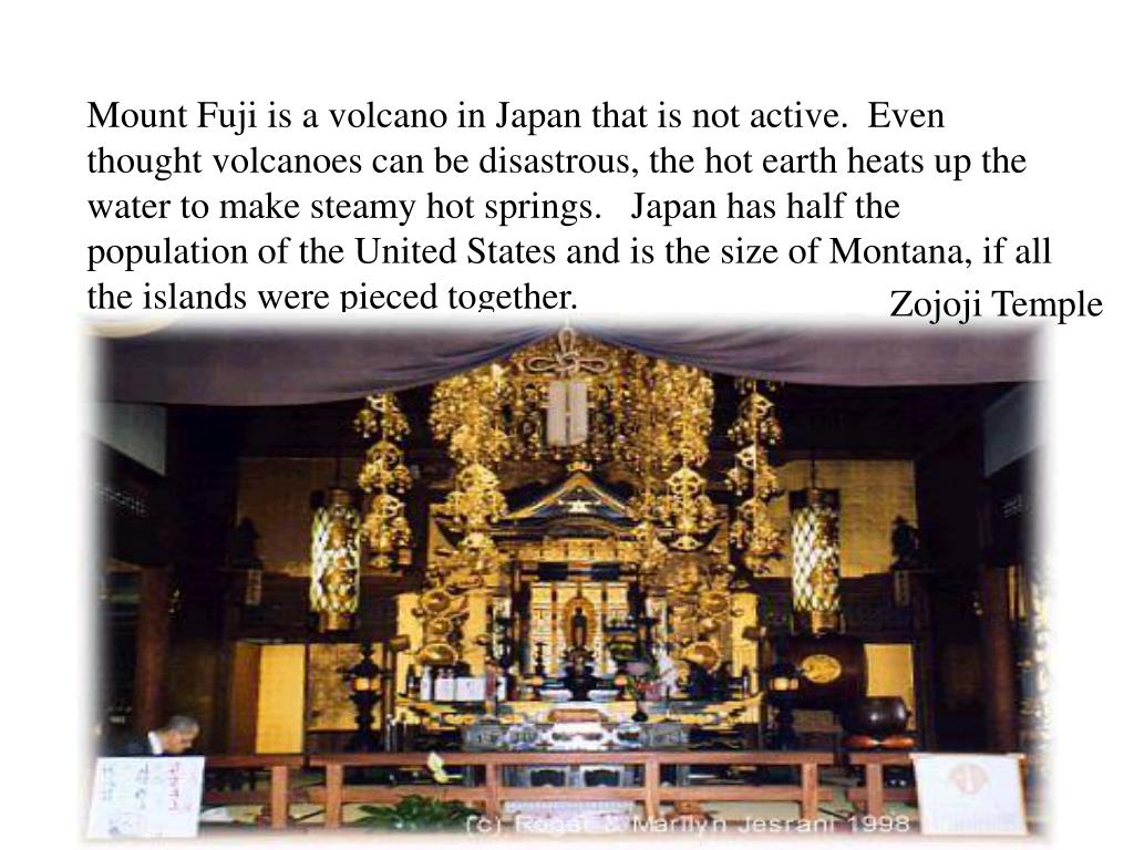 Mount Fuji is a volcano in Japan that is not active.  Even thought volcanoes can be disastrous, the hot earth heats up the water to make steamy hot springs.   Japan has half the population of the United States and is the size of Montana, if all the islands were pieced together.