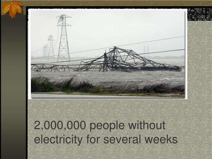 2,000,000 people without electricity for several weeks