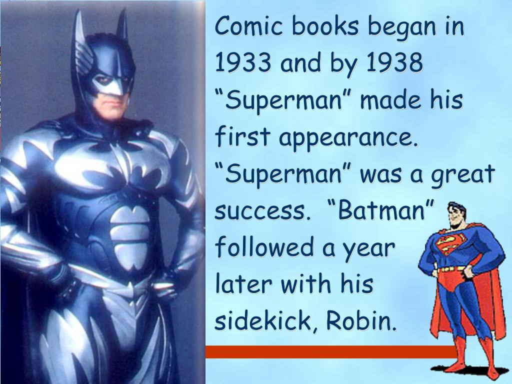"""Comic books began in 1933 and by 1938 """"Superman"""" made his first appearance.  """"Superman"""" was a great success.  """"Batman"""" followed a year       later with his               sidekick, Robin."""