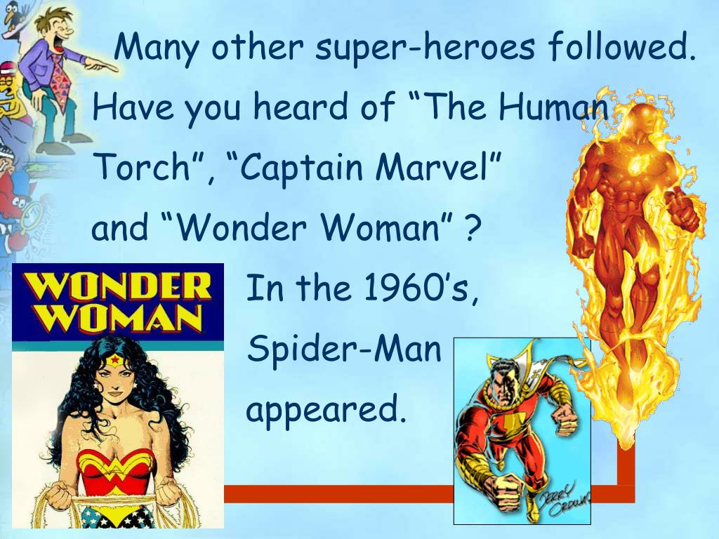 """Many other super-heroes followed.  Have you heard of """"The Human Torch"""", """"Captain Marvel""""                  and """"Wonder Woman"""" ?                           In the 1960's,    Spider-Man  appeared."""