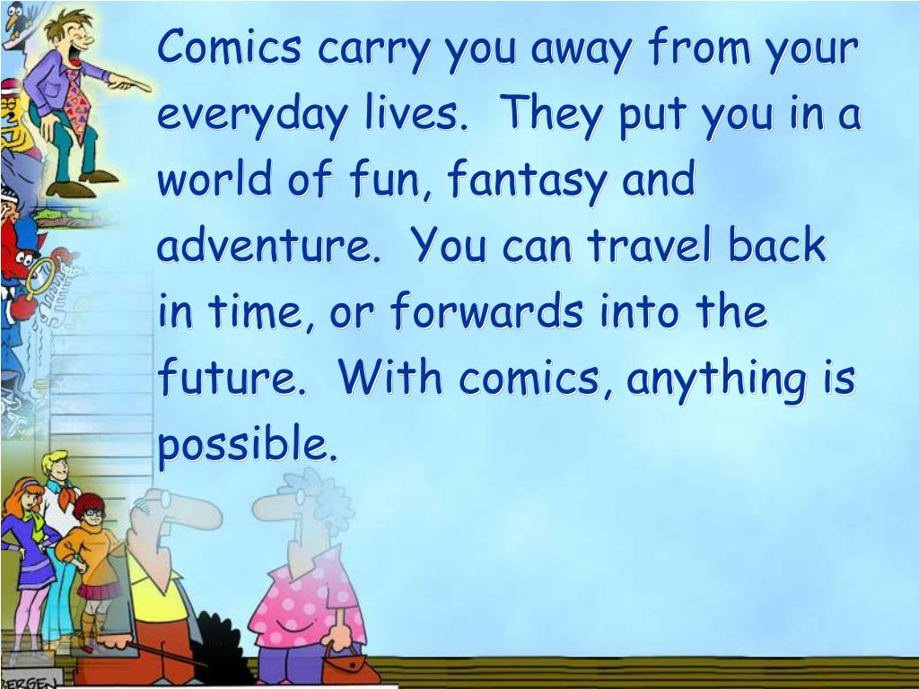 Comics carry you away from your everyday lives.  They put you in a world of fun, fantasy and adventure.  You can travel back in time, or forwards into the future.  With comics, anything is possible.