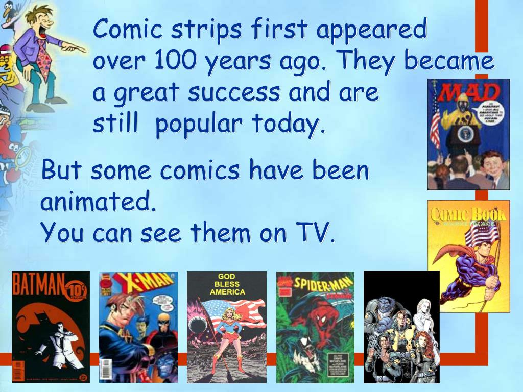 Comic strips first appeared    over 100 years ago. They became a great success and are            still  popular today.