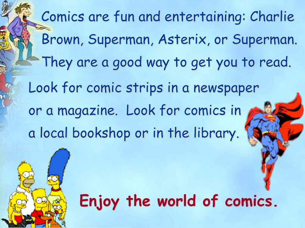 Comics are fun and entertaining: Charlie Brown, Superman, Asterix, or Superman.  They are a good way to get you to read.
