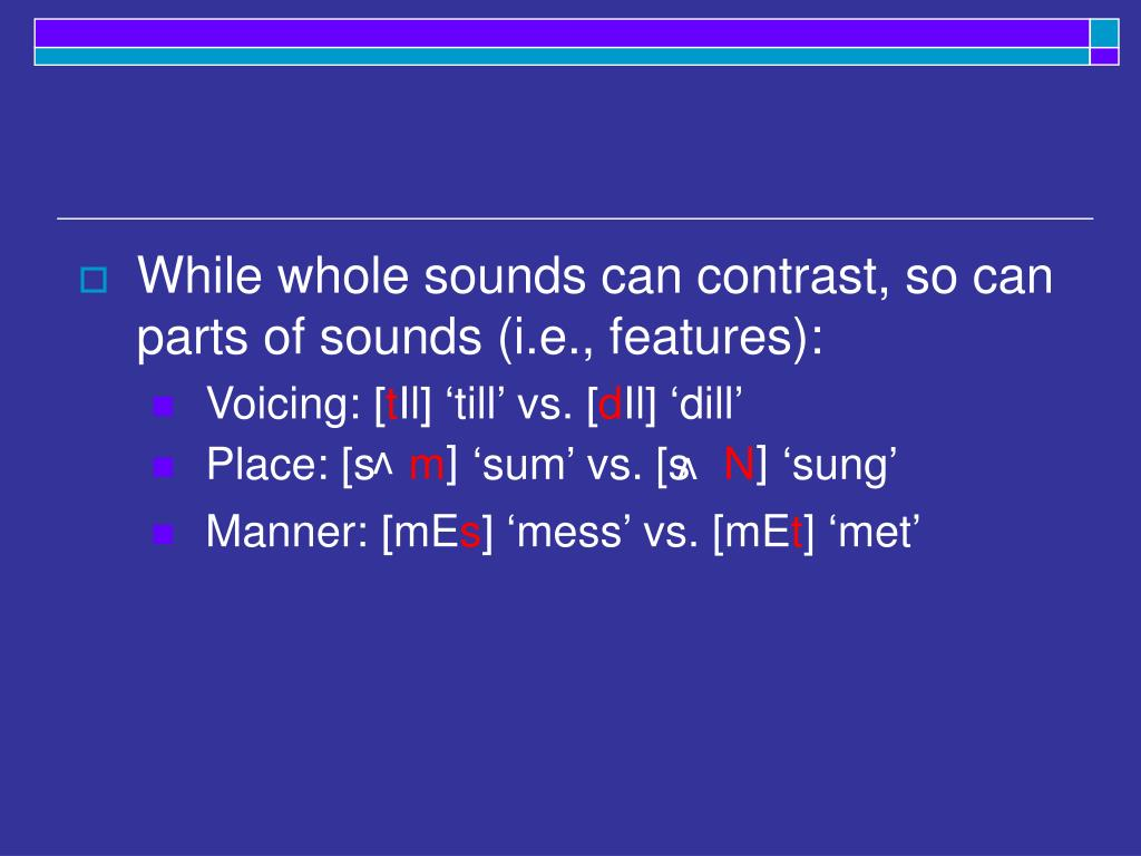 While whole sounds can contrast, so can parts of sounds (i.e., features):